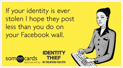 If your identity is ever stolen I hope they post less than you do on your Facebook wall.