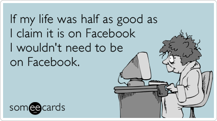 If my life was half as good as I claim it is on Facebook I wouldn't need to be on Facebook.