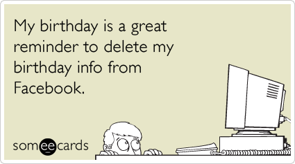 My birthday is a great reminder to delete my birthday info from Facebook.