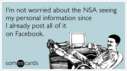 I'm not worried about the NSA seeing my personal information since I already post all of it on Facebook.