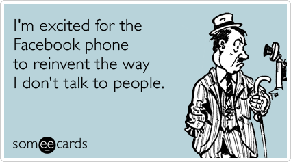 I'm excited for the Facebook phone to reinvent the way I don't talk to people.