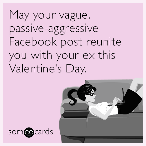 May your vague, passive-aggressive Facebook post reunite you with your ex this Valentine's Day.