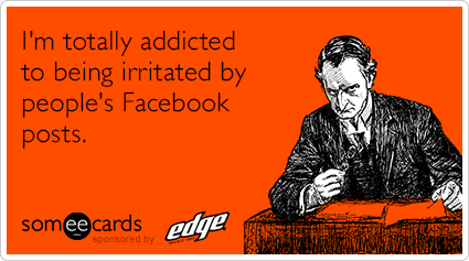 I'm totally addicted to being irritated by people's Facebook posts.