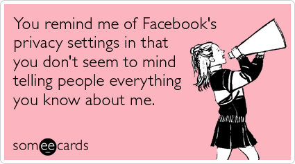 someecards.com - You remind me of Facebook's privacy settings in that you don't seem to mind telling people everything you know about me