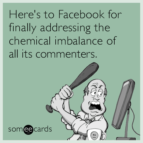 Here's to Facebook for finally addressing the chemical imbalance of all its commenters.