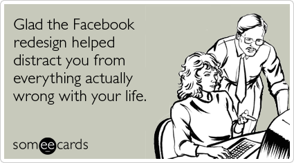 Glad the Facebook redesign helped distract you from everything actually wrong with your life
