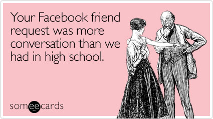 Your Facebook friend request was more conversation than we had in high school