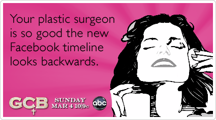 Your plastic surgeon is so good the new Facebook timeline looks backwards