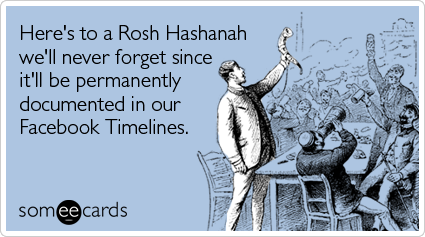 Here's to a Rosh Hashanah we'll never forget since it'll be permanently documented in our Facebook Timelines