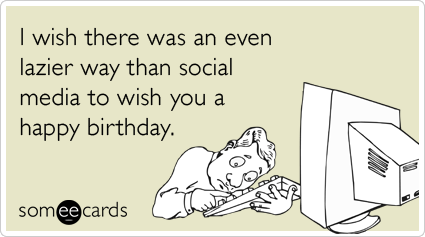 I wish there was an even lazier way than social media to wish you a happy birthday.