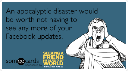 An apocalyptic disaster would be worth not having to see any more of your Facebook updates.