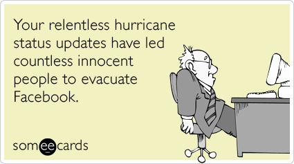 Your relentless hurricane status updates have led countless innocent people to evacuate Facebook.