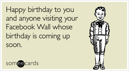 Happy birthday to you and anyone visiting your Facebook Wall whose birthday is coming up soon