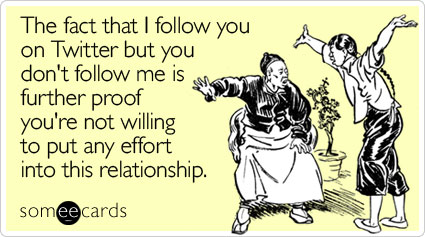 The fact that I follow you on Twitter but you don't follow me is further proof you're not willing to put any effort into this relationship