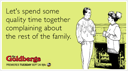 Let's spend some quality time together complaining about the rest of the family.