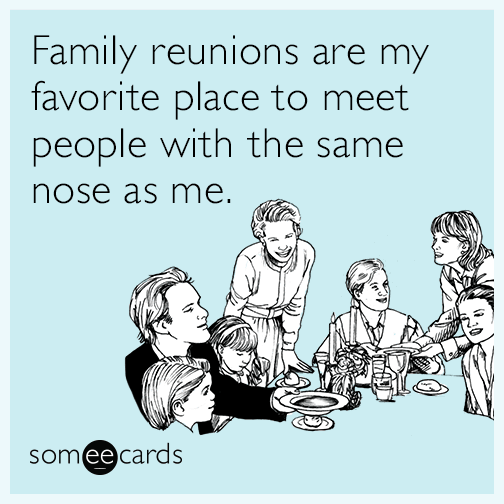 Family reunions are my favorite place to meet people with the same nose as me.