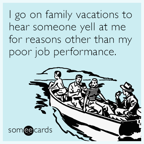 I go on family vacations to hear someone yell at me for reasons other than my poor job performance.