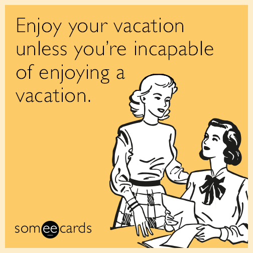 Enjoy your vacation unless you're incapable of enjoying a vacation