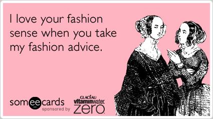 I love your fashion sense when you take my fashion advice.