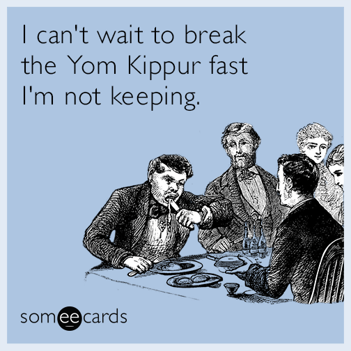 I can't wait to break the Yom Kippur fast I'm not keeping