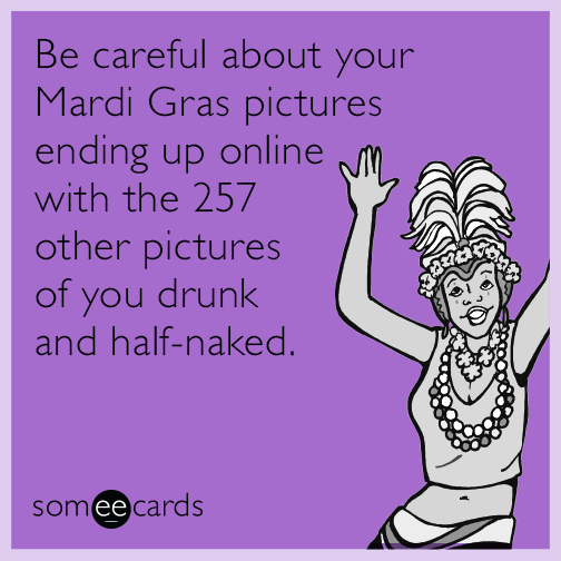 Be careful about your Mardi Gras pictures ending up online with the 257 other pictures of you drunk and half-naked.