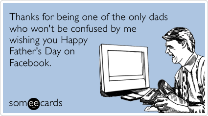 Thanks for being one of the only dads who won't be confused by me wishing you Happy Father's Day on Facebook.