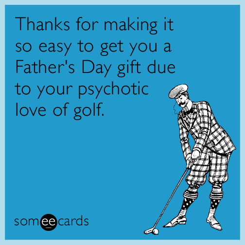 Thanks for making it so easy to get you a Father's Day gift due to your psychotic love of golf.