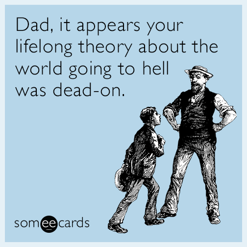 Dad, it appears your lifelong theory about the world going to hell was dead-on