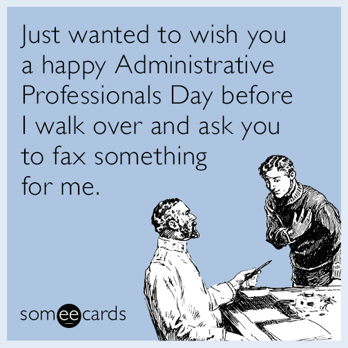 Just wanted to wish you a Happy Administrative Professionals Day before I walk over and ask you to fax something for me.