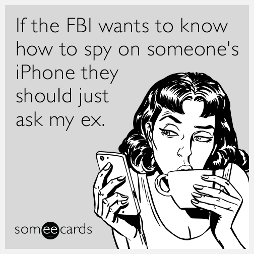 If the FBI wants to know how to spy on someone's iPhone they should just ask my ex.