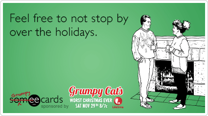 Feel free to not stop by over the holidays.