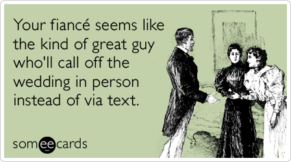Your fiancé seems like the kind of great guy who'll call off the wedding in person instead of via text.