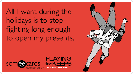 All I want during the holidays is to stop fighting long enough to open my presents.