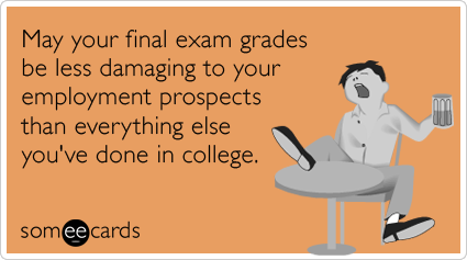 May your final exam grades be less damaging to your employment prospects than everything else you've done in college.