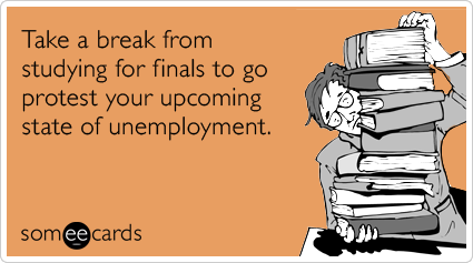 Take a break from studying for finals to go protest your upcoming state of unemployment.