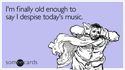 I'm finally old enough to say I despise today's music