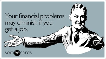 Your financial problems may diminish if you get a job