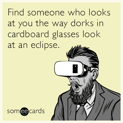 Find someone who looks at you the way dorks in cardboard glasses look at an eclipse.