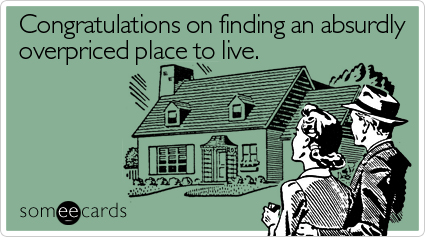 Congratulations on finding an absurdly overpriced place to live