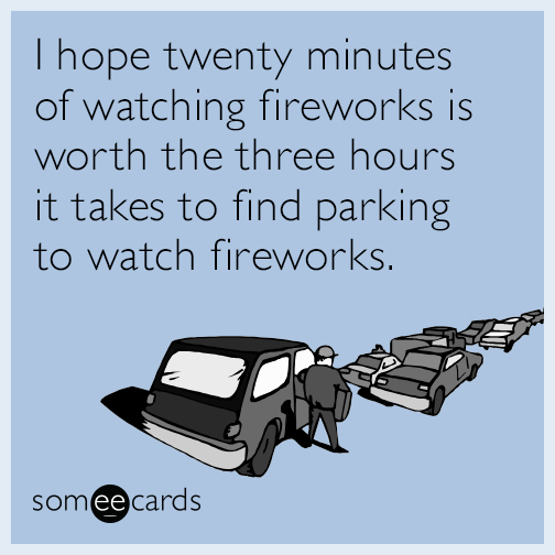 I hope twenty minutes of watching fireworks is worth the three hours it takes to find parking to watch fireworks.
