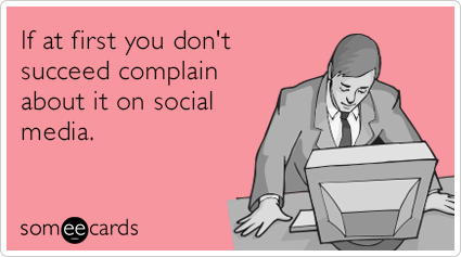If at first you don't succeed complain about it on social media.
