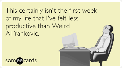 This certainly isn't the first week of my life that I've felt less productive than Weird Al Yankovic.