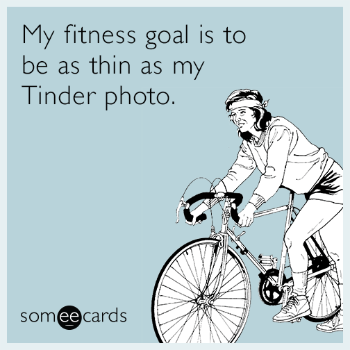My fitness goal is to be as thin as my Tinder photo.