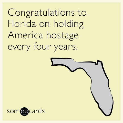 Congratulations to Florida on holding America hostage every four years.