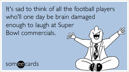 It's sad to think of all the football players who'll one day be brain damaged enough to laugh at Super Bowl commercials.