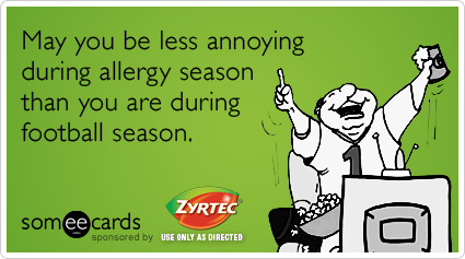 May you be less annoying during allergy season than you are during football season.