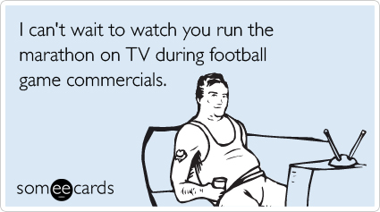 I can't wait to watch you run the marathon on TV during football game commercials