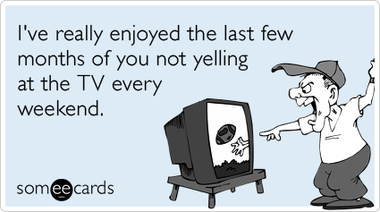 I've really enjoyed the last few months of you not yelling at the TV every weekend.