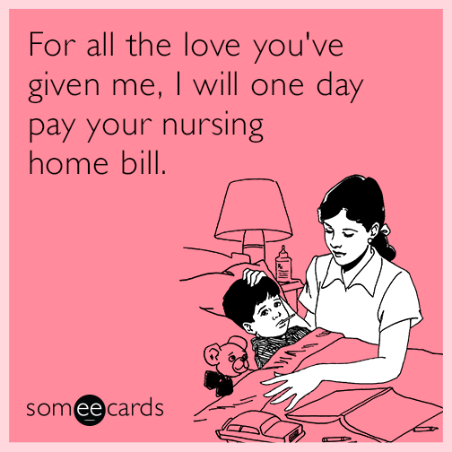 For all the love you've given me, I will one day pay your nursing home bill.