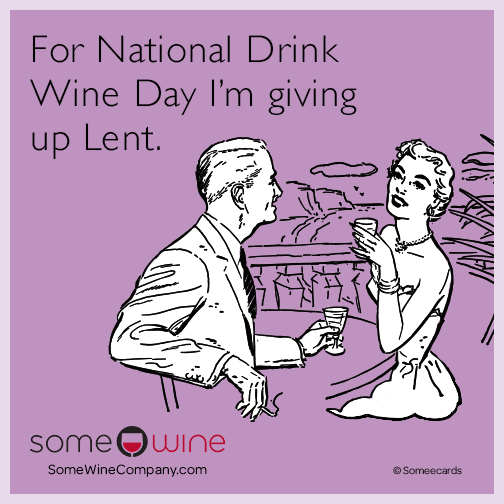 For National Drink Wine Day I'm giving up Lent.